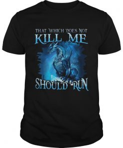 Guys That Which Does Not Kill Me Should Run Gift TShirt For Dragon Lover shirt