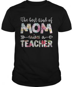 Guys The best kind of mom raises a teacher flower shirt