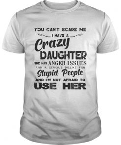 Guys You cant scare me I have a crazy daughter she has anger issues shirt