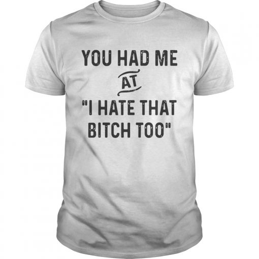 Guys You had me that I hate that bitch too shirt