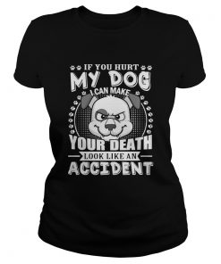If your hurt my dog I can make your death look like an accident ladies tee