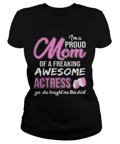 Im Proud Mom Of Freaking Awesome Actress Gift ladies tee