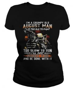 Im a grumpy August man Im too old to fight too slow to run ladies tee