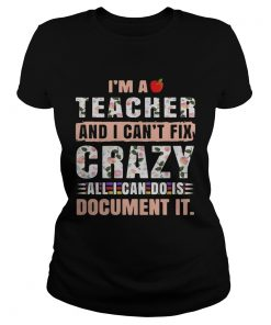 Im a teacher and I cant fix crazy all I can do is document it ladies tee