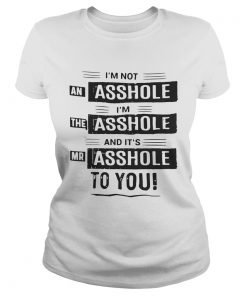 Im not an asshole Im the asshole and its mr asshole to you ladies tee