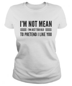 Im not mean Im just too old to pretend I like you ladies tee
