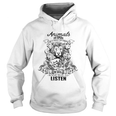 Lion Animals do speak but only those who know how to listen hoodie
