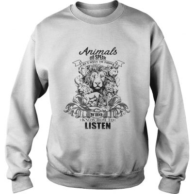 Lion Animals do speak but only those who know how to listen sweatshirt
