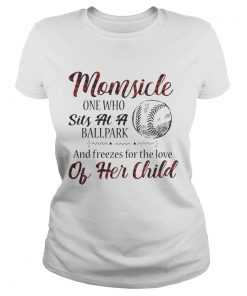 Momsicle onewho sits at a ballpark and freezes for the love of her child ladies tee
