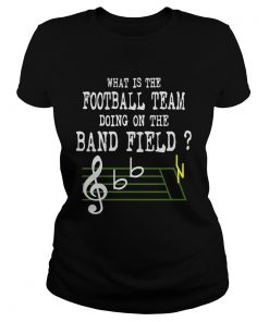 Music what is the football team doing on the band field ladies tee