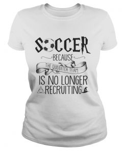 Soccer Because The Quidditch Team No Longer Recruiting ladies tee