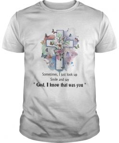 Sometimes I just look up smil and say god I know that was you shirt