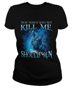 That Which Does Not Kill Me Should Run Gift TShirt For Dragon Lover ladies tee