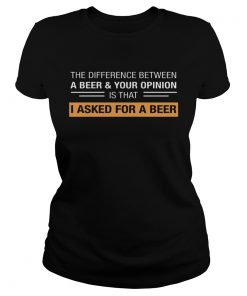 The Difference Between A BeerYour Opinion Is That I Asked For A Beer ladies tee