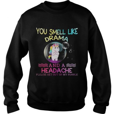 Unicorn you smell like drama and a headache please get out of my bubble sweatshirt