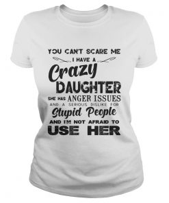 You cant scare me I have a crazy daughter she has anger issues ladies tee
