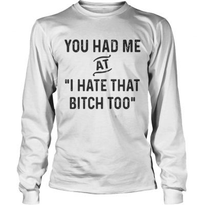 You had me that I hate that bitch too longsleeve tee