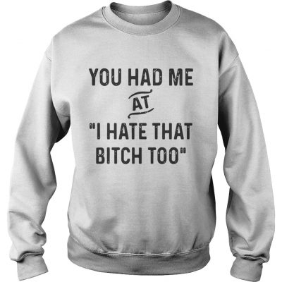 You had me that I hate that bitch too sweatshirt