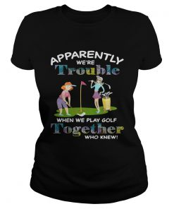 Apparently were trouble when we play golf together who knew ladies tee