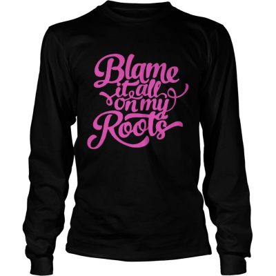 Blame it all on my roots longsleeve tee