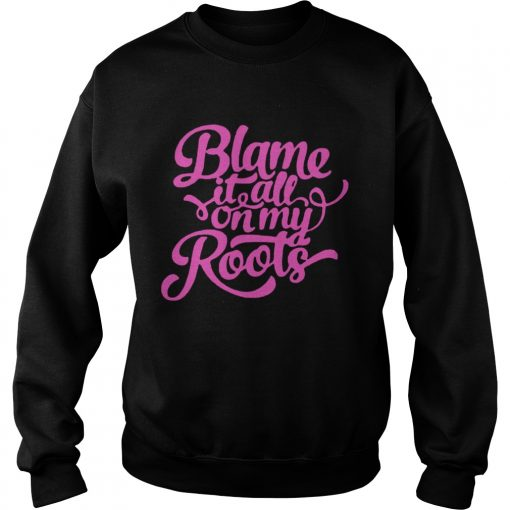 Blame it all on my roots sweatshirt