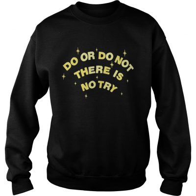 Do or do not there is no try sweatshirt