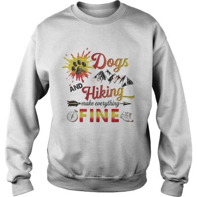 Dogs And Hiking Make Everything Fine sweatshirt