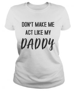 Dont Make Me Act Like My Daddy ladies tee