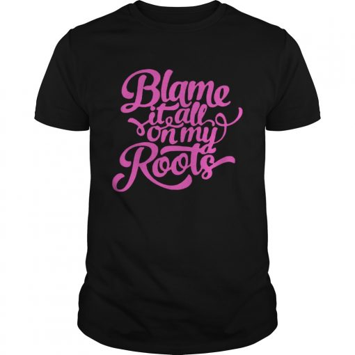 Guys Blame it all on my roots shirt