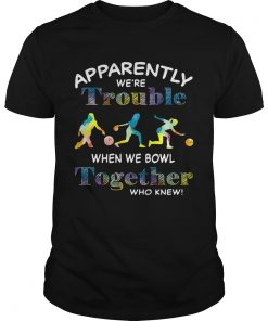 Guys Bowling apparently were trouble when we bowl together who knew shirt