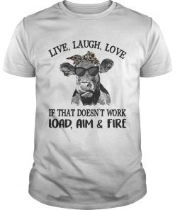 Guys Cow live laugh love if that doesnt work load aim and fire shirt