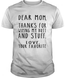 Guys Dear Mom thanks for wiping my butt and stuff love your favorite shirt