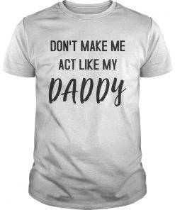 Guys Dont Make Me Act Like My Daddy Shirt