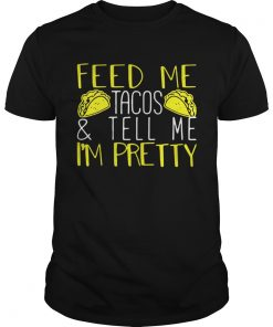 Guys Feed me tacos and tell me Im pretty shirt