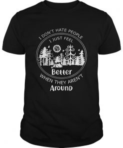Guys I dont hate people I just feel better when they arent around shirt