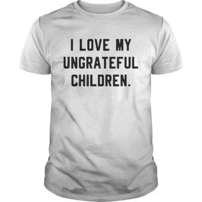 Guys I love my ungrateful children shirt