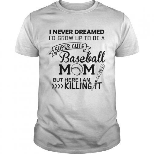Guys I never dreamed Id grow up to be a super cute baseball mom but here I am killing it shirt