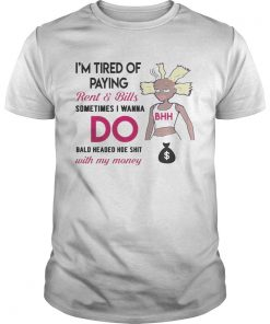 Guys Im tired of paying rent and bills sometimes I wanna do bald headed hoe shirt