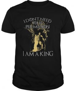 Guys Jon Snow I don't need your permission I am a King Game of Thrones shirt