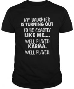 Guys My daughter is turning out to be exactly like me well played shirt