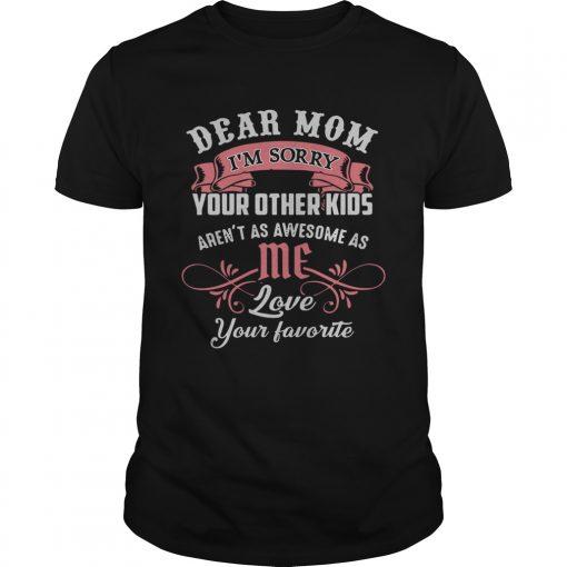 Guys Official dear mom Im sorry your other kids arent as awesome as me shirt