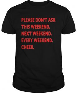 Guys Please dont ask this weekend shirt