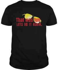 Guys That was fun lets do it again glasses shirt