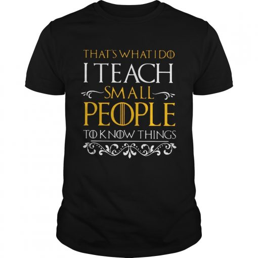 Guys Thats what i do i teach small people to know things Game Of Thrones shirt