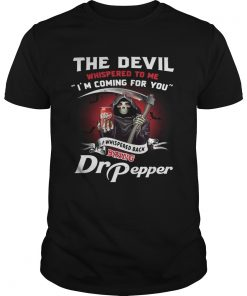 Guys The devil whispered to me Im coming for you I whispered back bring Dr Pepper shirt