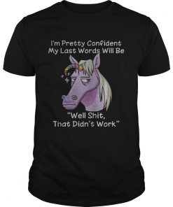 Guys Unicorn Im pretty confident my last words will be well shit that didnt work shirt
