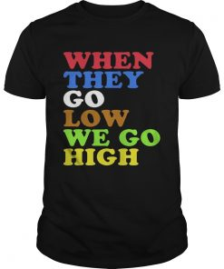 Guys When They Go Low We Go High Shirt