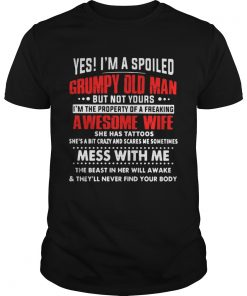Guys Yes Im a spoiled Grumpy old man but not yours Im the property of a freaking awesome wife shirt