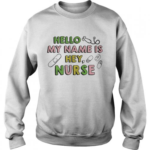 Hello my name is hey nurse sweatshirt