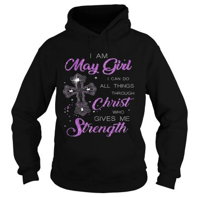 I Am May Girl I Can Do All Things Through Christ Birthday hoodie
